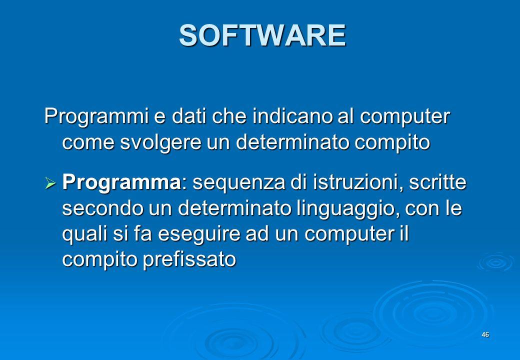 46 SOFTWARE Programmi e dati che indicano al computer come svolgere un determinato compito Programma: sequenza di istruzioni, scritte secondo un deter