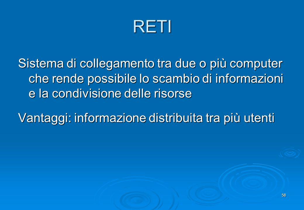 58 RETI Sistema di collegamento tra due o più computer che rende possibile lo scambio di informazioni e la condivisione delle risorse Vantaggi: inform