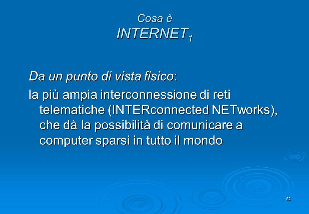 62 Cosa è INTERNET 1 Da un punto di vista fisico: la più ampia interconnessione di reti telematiche (INTERconnected NETworks), che dà la possibilità d