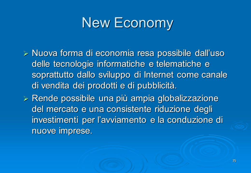 75 New Economy Nuova forma di economia resa possibile dalluso delle tecnologie informatiche e telematiche e soprattutto dallo sviluppo di Internet com