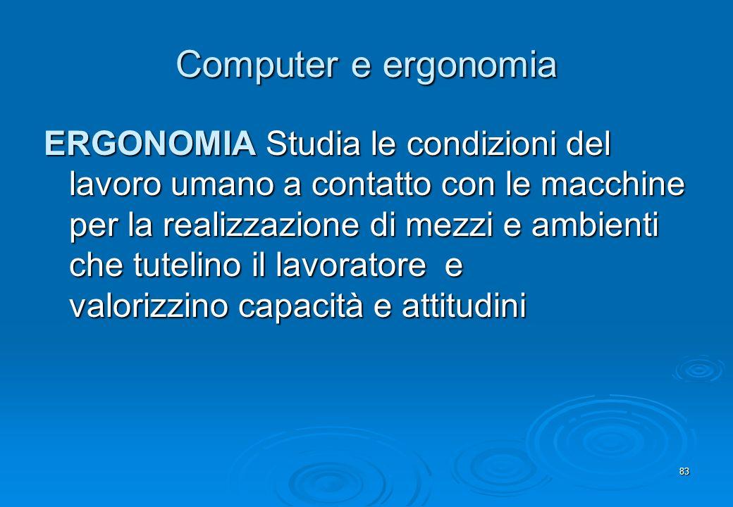 83 Computer e ergonomia ERGONOMIA Studia le condizioni del lavoro umano a contatto con le macchine per la realizzazione di mezzi e ambienti che tuteli