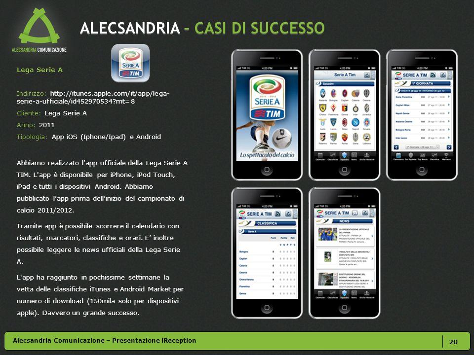 ALECSANDRIA – CASI DI SUCCESSO 20 Lega Serie A Indirizzo: http://itunes.apple.com/it/app/lega- serie-a-ufficiale/id452970534?mt=8 Cliente: Lega Serie A Anno: 2011 Tipologia: App iOS (Iphone/Ipad) e Android Abbiamo realizzato l app ufficiale della Lega Serie A TIM.