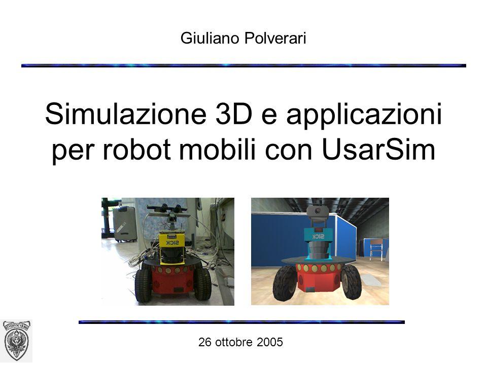 Simulazione 3D e applicazioni per robot mobili con UsarSim Giuliano Polverari 26 ottobre 2005