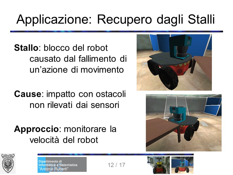 12 / 17 Applicazione: Recupero dagli Stalli Stallo: blocco del robot causato dal fallimento di unazione di movimento Cause: impatto con ostacoli non rilevati dai sensori Approccio: monitorare la velocità del robot