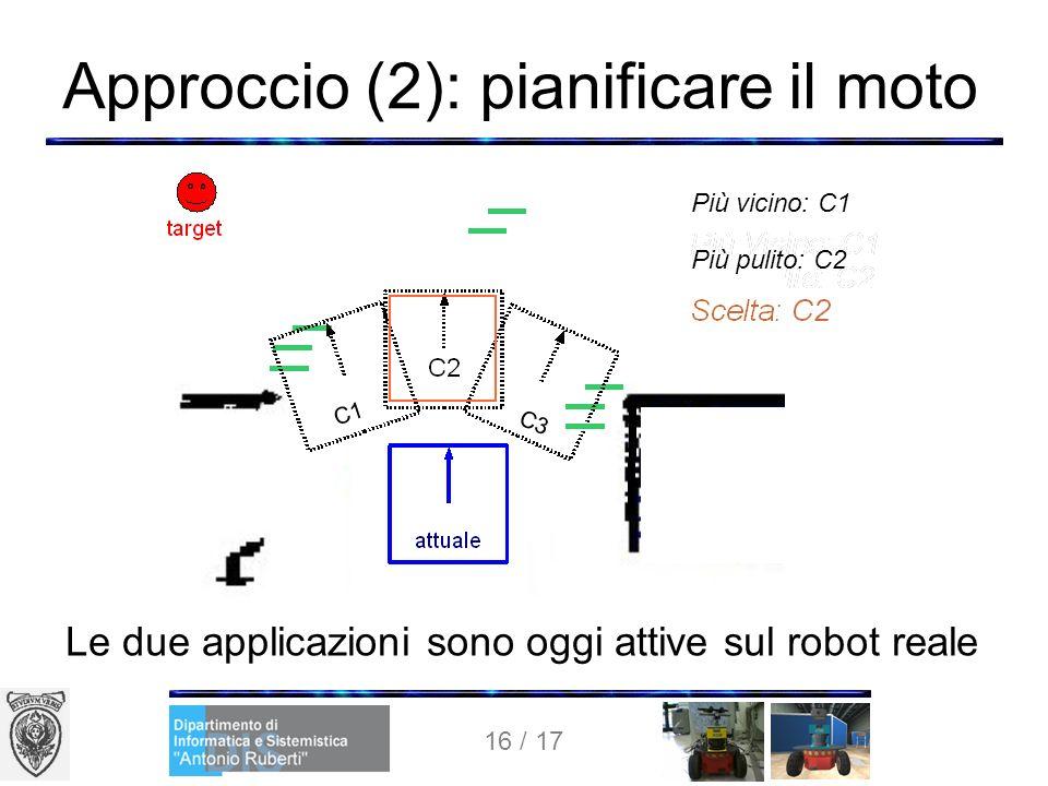 16 / 17 Approccio (2): pianificare il moto Le due applicazioni sono oggi attive sul robot reale Più vicino: C1 Più pulito: C2 C1 C3