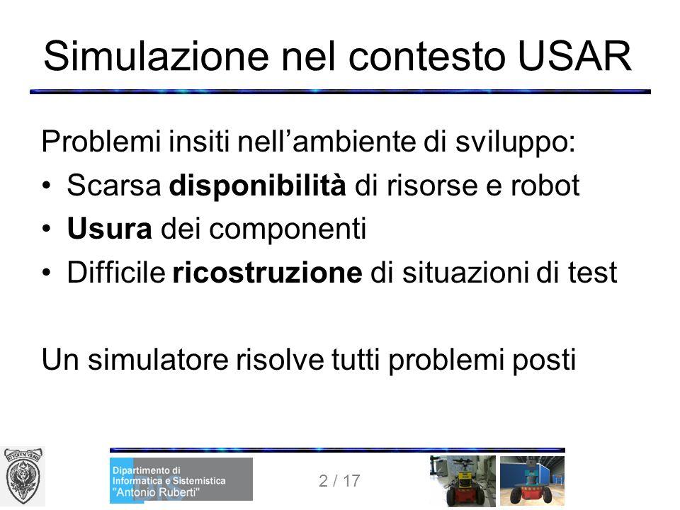 2 / 17 Simulazione nel contesto USAR Problemi insiti nellambiente di sviluppo: Scarsa disponibilità di risorse e robot Usura dei componenti Difficile ricostruzione di situazioni di test Un simulatore risolve tutti problemi posti