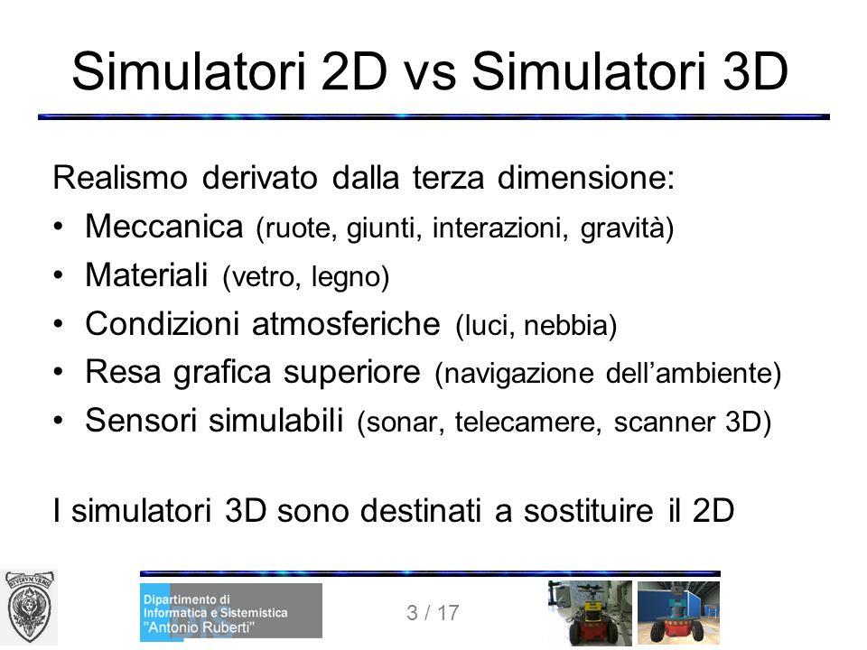 3 / 17 Simulatori 2D vs Simulatori 3D Realismo derivato dalla terza dimensione: Meccanica (ruote, giunti, interazioni, gravità) Materiali (vetro, legno) Condizioni atmosferiche (luci, nebbia) Resa grafica superiore (navigazione dellambiente) Sensori simulabili (sonar, telecamere, scanner 3D) I simulatori 3D sono destinati a sostituire il 2D