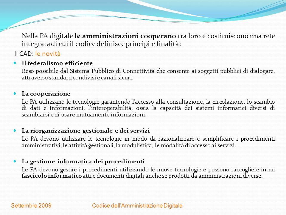 Codice dellAmministrazione DigitaleSettembre 2009 Il CAD: le novità Nella PA digitale le amministrazioni cooperano tra loro e costituiscono una rete i