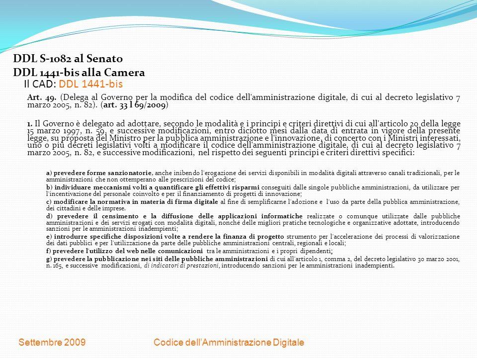 Codice dellAmministrazione DigitaleSettembre 2009 Il CAD: DDL 1441-bis DDL S-1082 al Senato DDL 1441-bis alla Camera Art. 49. (Delega al Governo per l