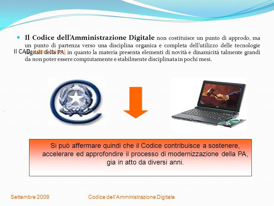 Codice dellAmministrazione DigitaleSettembre 2009 Il CAD: conclusioni Il Codice dellAmministrazione Digitale non costituisce un punto di approdo, ma u