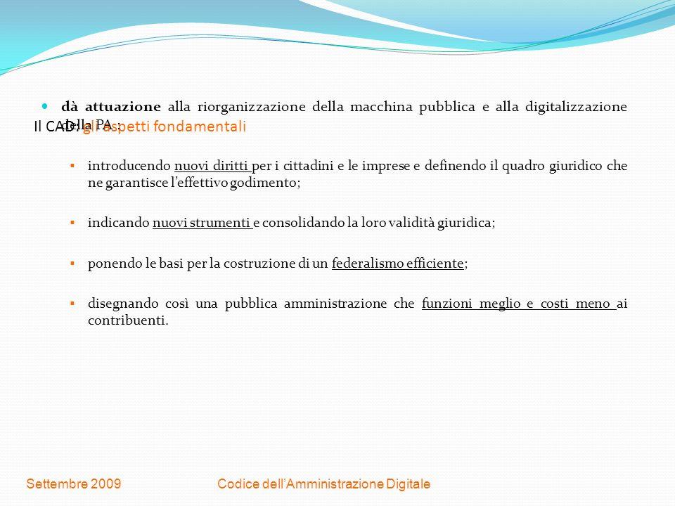 Codice dellAmministrazione DigitaleSettembre 2009 Il CAD: gli obiettivi Gli obiettivi del Codice sono quelli di: Garantire che tutte le Pubbliche amministrazioni assicurino la disponibilità, la gestione, laccesso, la conservazione e la fruibilità dellinformazione in modalità digitale; Implementare lefficienza e la trasparenza che spesso mancano nellattuale struttura cartacea e abbattere i costi di gestione in relazione alla comunicazione; Introdurre normativamente i nuovi diritti: il diritto alluso delle tecnologie, il diritto ad inviare ed a reperire documenti in formato digitale, il diritto ad effettuare pagamenti in formato digitale.