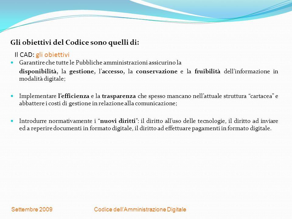 Codice dellAmministrazione DigitaleSettembre 2009 Il CAD: gli obiettivi Gli obiettivi del Codice sono quelli di: Garantire che tutte le Pubbliche ammi