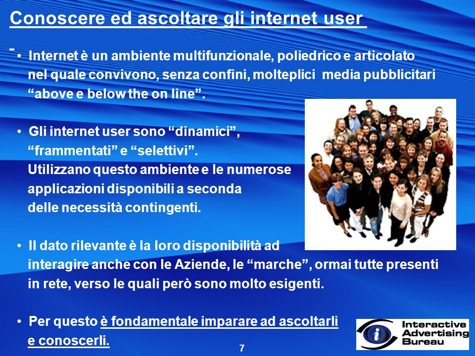7 Conoscere ed ascoltare gli internet user Internet è un ambiente multifunzionale, poliedrico e articolato nel quale convivono, senza confini, molteplici media pubblicitari above e below the on line.