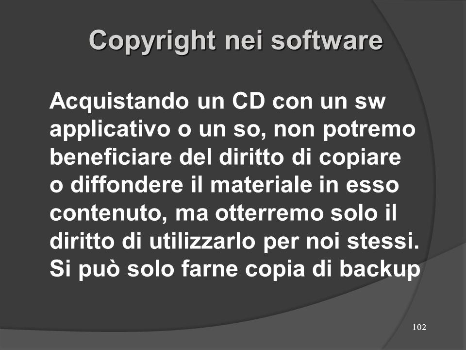 102 Copyright nei software Acquistando un CD con un sw applicativo o un so, non potremo beneficiare del diritto di copiare o diffondere il materiale i
