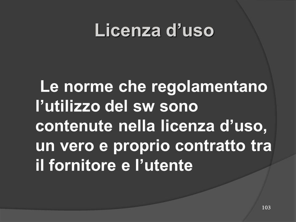 103 Le norme che regolamentano lutilizzo del sw sono contenute nella licenza duso, un vero e proprio contratto tra il fornitore e lutente Licenza duso