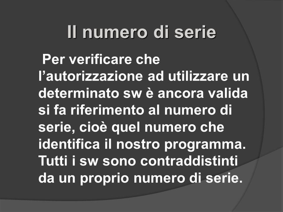 Il numero di serie Per verificare che lautorizzazione ad utilizzare un determinato sw è ancora valida si fa riferimento al numero di serie, cioè quel