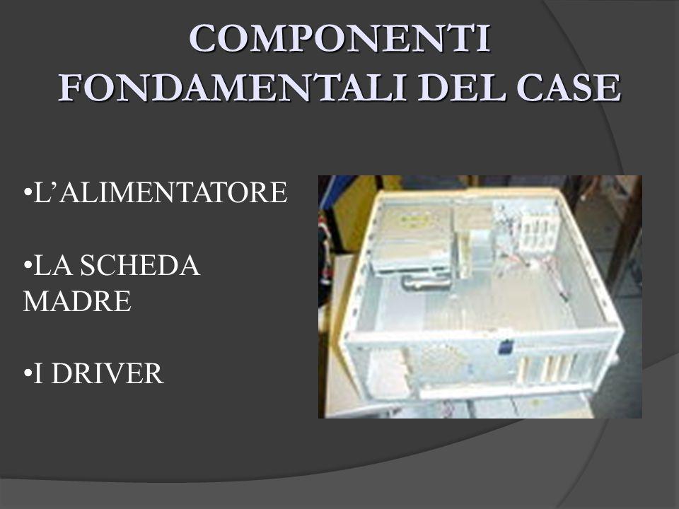 COMPONENTI FONDAMENTALI DEL CASE LALIMENTATORE LA SCHEDA MADRE I DRIVER