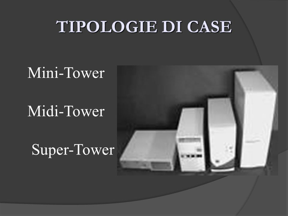 TIPOLOGIE DI CASE Mini-Tower Midi-Tower Super-Tower