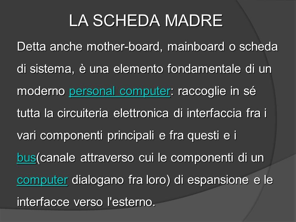LA SCHEDA MADRE Detta anche mother-board, mainboard o scheda di sistema, è una elemento fondamentale di un moderno personal computer: raccoglie in sé
