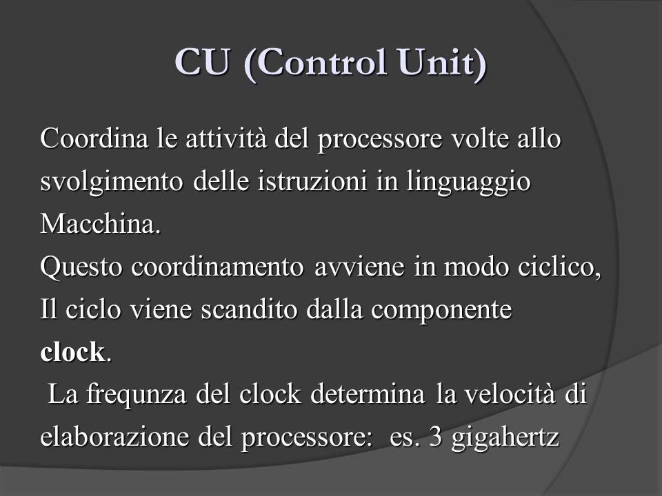 CU (Control Unit) Coordina le attività del processore volte allo svolgimento delle istruzioni in linguaggio Macchina. Questo coordinamento avviene in