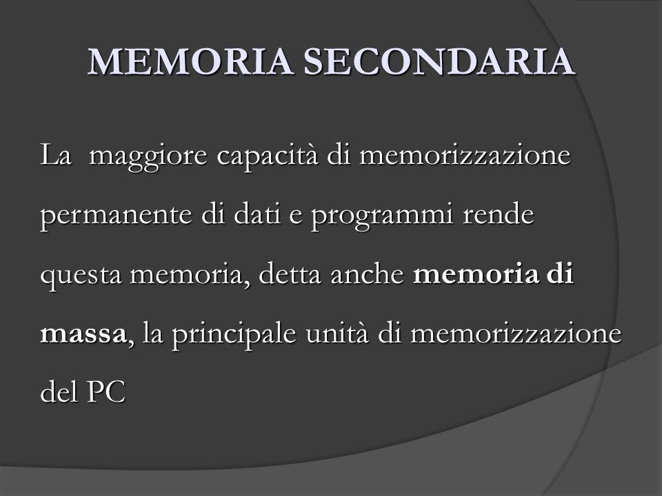 MEMORIA SECONDARIA La maggiore capacità di memorizzazione permanente di dati e programmi rende questa memoria, detta anche memoria di massa, la princi
