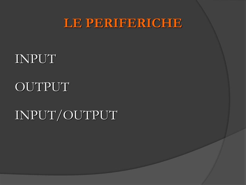 LE PERIFERICHE INPUTOUTPUTINPUT/OUTPUT