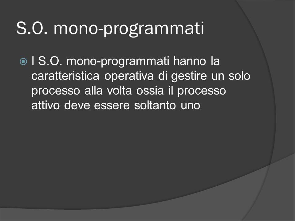 S.O. mono-programmati I S.O. mono-programmati hanno la caratteristica operativa di gestire un solo processo alla volta ossia il processo attivo deve e