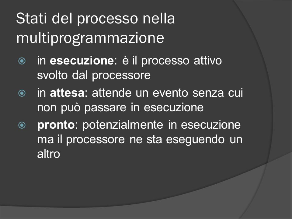 Stati del processo nella multiprogrammazione in esecuzione: è il processo attivo svolto dal processore in attesa: attende un evento senza cui non può