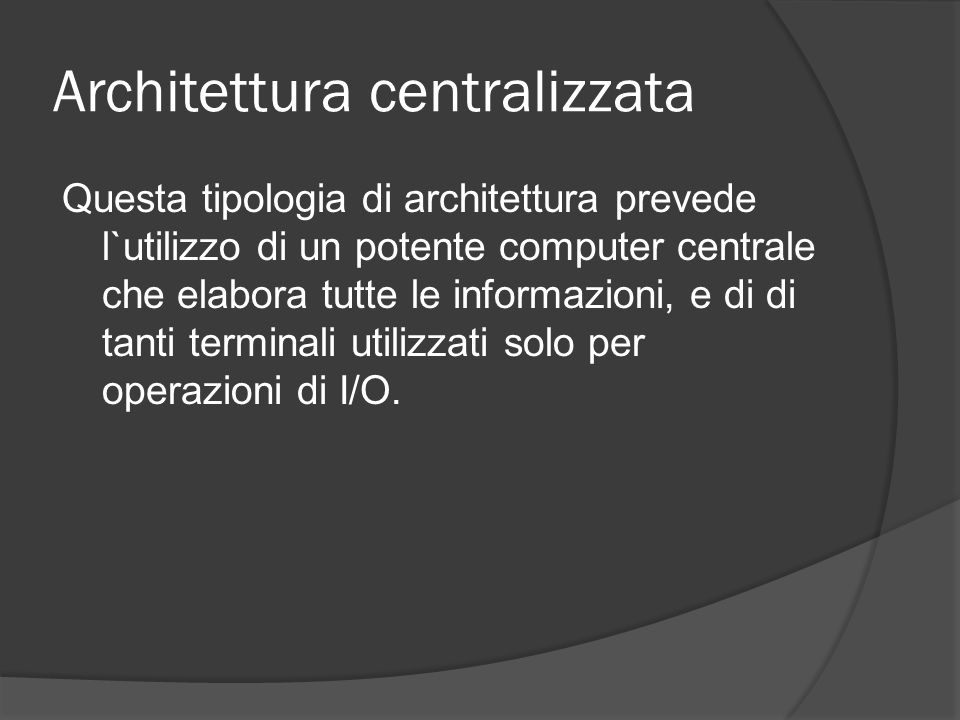 Architettura centralizzata Questa tipologia di architettura prevede l`utilizzo di un potente computer centrale che elabora tutte le informazioni, e di