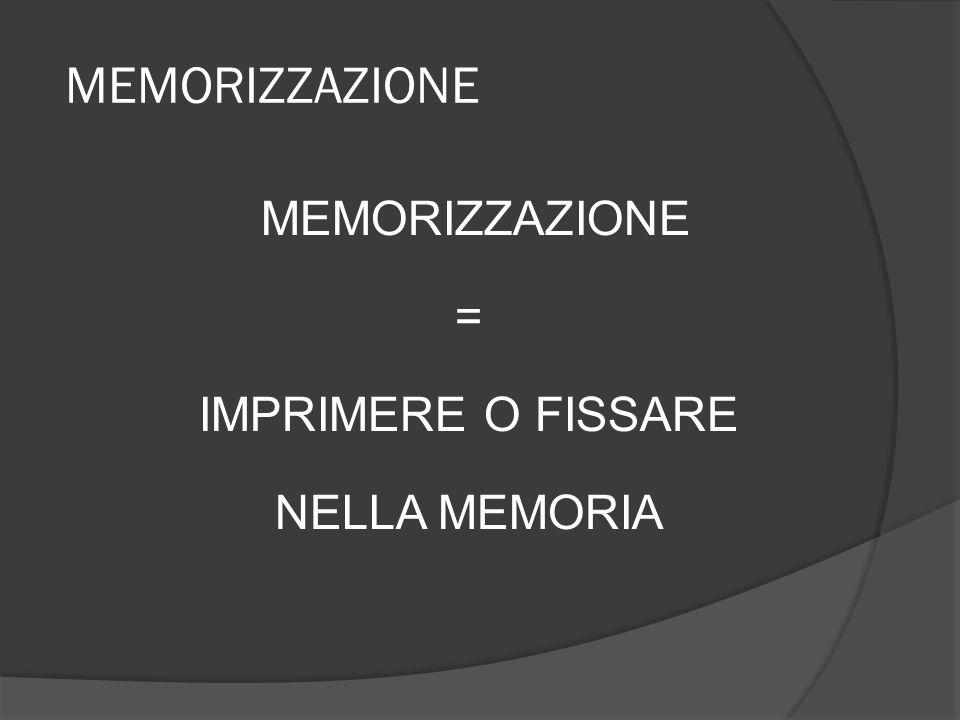 MEMORIZZAZIONE = IMPRIMERE O FISSARE NELLA MEMORIA