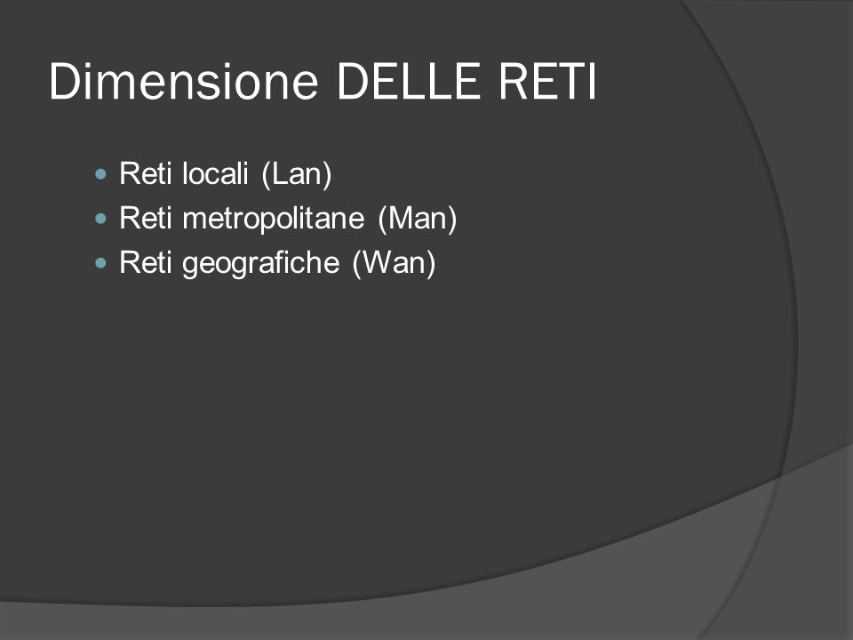Dimensione DELLE RETI Reti locali (Lan) Reti metropolitane (Man) Reti geografiche (Wan)