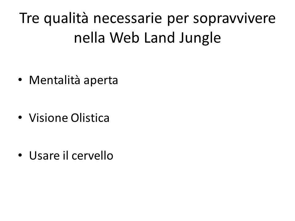 Tre qualità necessarie per sopravvivere nella Web Land Jungle Mentalità aperta Visione Olistica Usare il cervello