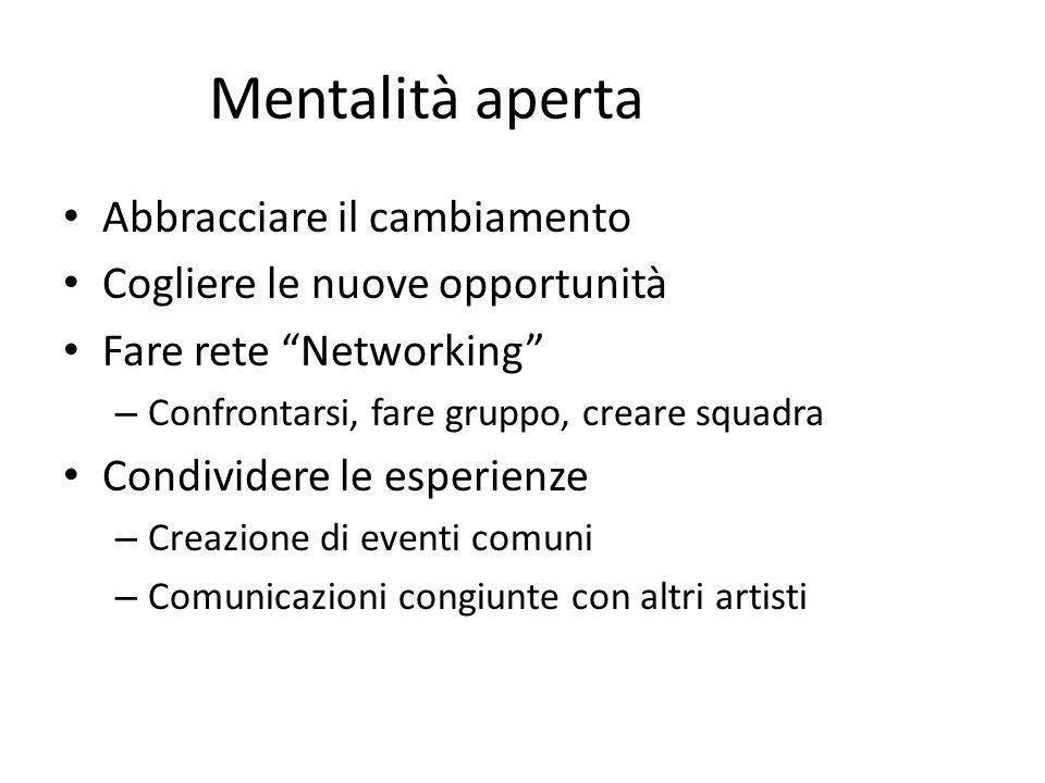 Mentalità aperta Abbracciare il cambiamento Cogliere le nuove opportunità Fare rete Networking – Confrontarsi, fare gruppo, creare squadra Condividere le esperienze – Creazione di eventi comuni – Comunicazioni congiunte con altri artisti