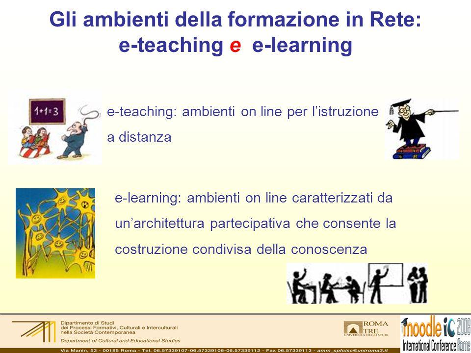 Gli ambienti della formazione in Rete: e-teaching e e-learning e-teaching: ambienti on line per listruzione a distanza e-learning: ambienti on line caratterizzati da unarchitettura partecipativa che consente la costruzione condivisa della conoscenza