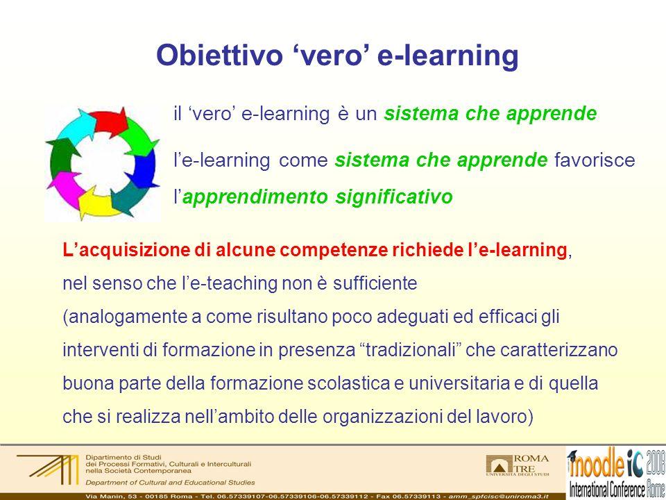 Obiettivo vero e-learning Lacquisizione di alcune competenze richiede le-learning, nel senso che le-teaching non è sufficiente (analogamente a come risultano poco adeguati ed efficaci gli interventi di formazione in presenza tradizionali che caratterizzano buona parte della formazione scolastica e universitaria e di quella che si realizza nellambito delle organizzazioni del lavoro) il vero e-learning è un sistema che apprende le-learning come sistema che apprende favorisce lapprendimento significativo