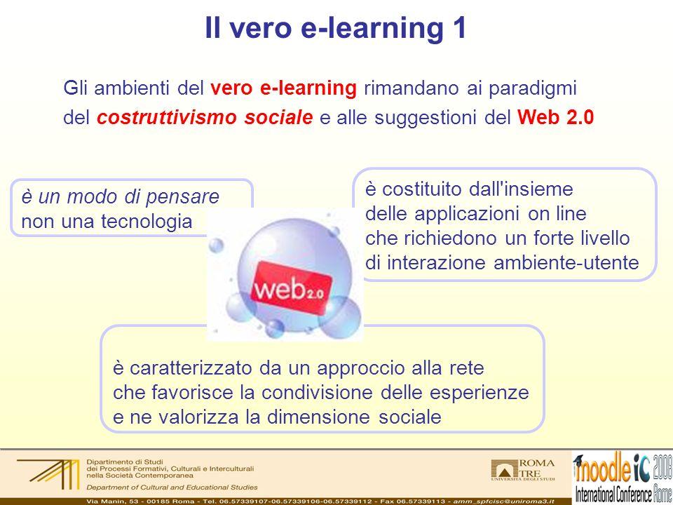 Il vero e-learning 1 Gli ambienti del vero e-learning rimandano ai paradigmi del costruttivismo sociale e alle suggestioni del Web 2.0 è costituito dall insieme delle applicazioni on line che richiedono un forte livello di interazione ambiente-utente è caratterizzato da un approccio alla rete che favorisce la condivisione delle esperienze e ne valorizza la dimensione sociale è un modo di pensare non una tecnologia