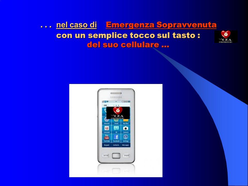 … nel caso di Emergenza Sopravvenuta con un semplice tocco sul tasto : del suo cellulare …