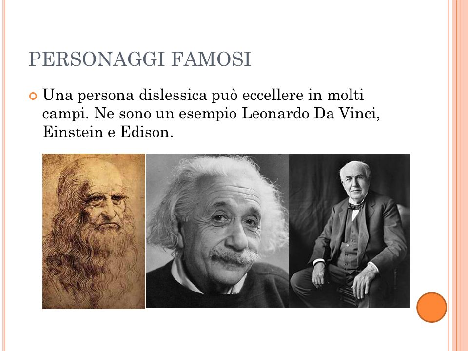 PERSONAGGI FAMOSI Una persona dislessica può eccellere in molti campi. Ne sono un esempio Leonardo Da Vinci, Einstein e Edison.