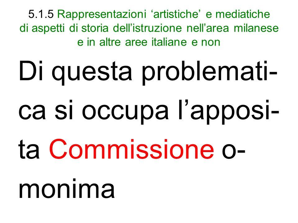 5.1.5 Rappresentazioni artistiche e mediatiche di aspetti di storia dellistruzione nellarea milanese e in altre aree italiane e non Di questa problemati- ca si occupa lapposi- ta Commissione o- monima