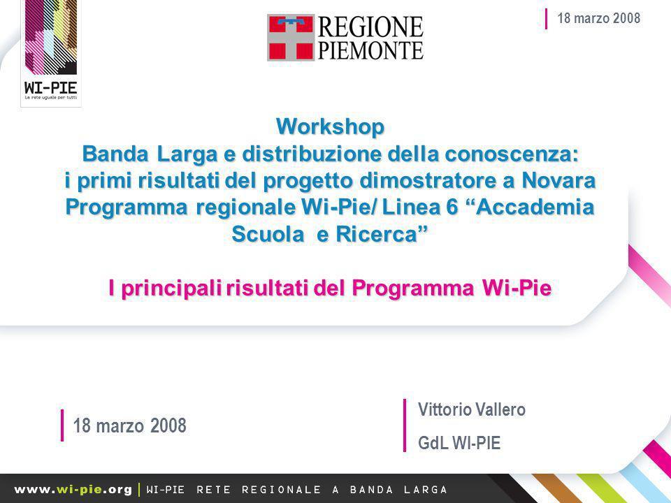 18 marzo 2008 Workshop Banda Larga e distribuzione della conoscenza: i primi risultati del progetto dimostratore a Novara Programma regionale Wi-Pie/ Linea 6 Accademia Scuola e Ricerca I principali risultati del Programma Wi-Pie 18 marzo 2008 Vittorio Vallero GdL WI-PIE