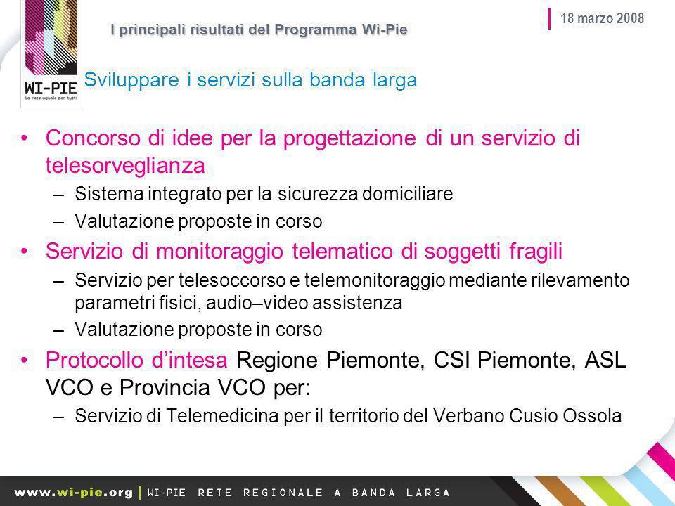 18 marzo 2008 Sviluppare i servizi sulla banda larga Concorso di idee per la progettazione di un servizio di telesorveglianza –Sistema integrato per la sicurezza domiciliare –Valutazione proposte in corso Servizio di monitoraggio telematico di soggetti fragili –Servizio per telesoccorso e telemonitoraggio mediante rilevamento parametri fisici, audio–video assistenza –Valutazione proposte in corso Protocollo dintesa Regione Piemonte, CSI Piemonte, ASL VCO e Provincia VCO per: –Servizio di Telemedicina per il territorio del Verbano Cusio Ossola I principali risultati del Programma Wi-Pie