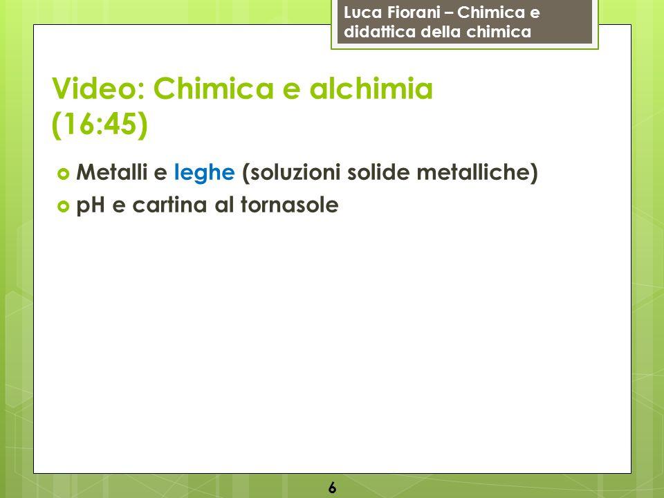 Luca Fiorani – Chimica e didattica della chimica Video: Chimica e alchimia (16:45) Metalli e leghe (soluzioni solide metalliche) pH e cartina al torna