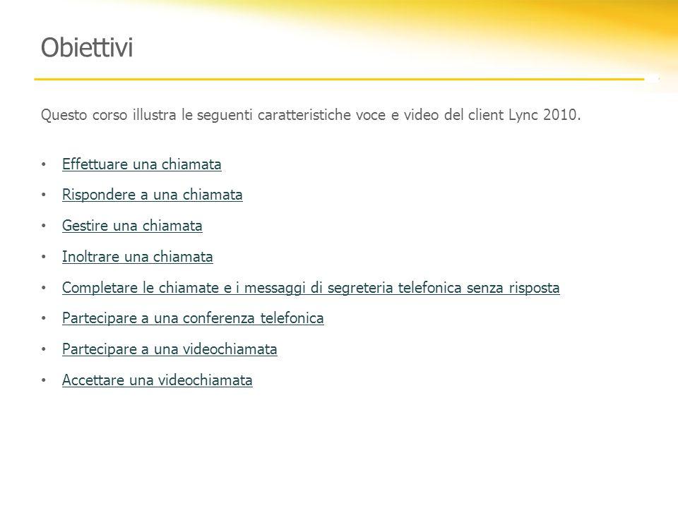 Obiettivi Questo corso illustra le seguenti caratteristiche voce e video del client Lync 2010. Effettuare una chiamata Effettuare una chiamata Rispond