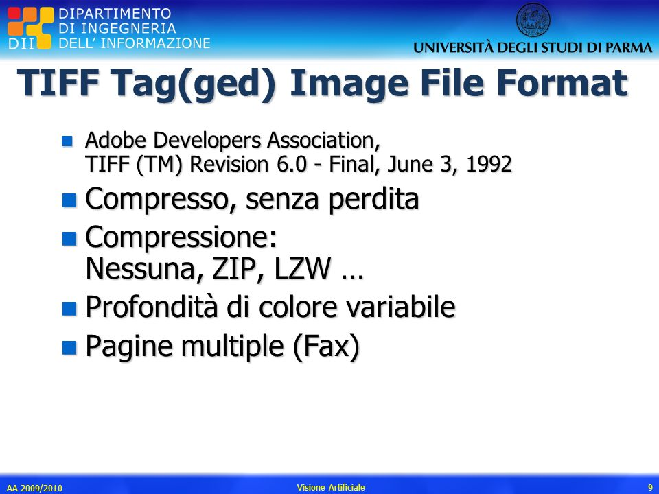 TIFF Tag(ged) Image File Format n Adobe Developers Association, TIFF (TM) Revision 6.0 - Final, June 3, 1992 n Compresso, senza perdita n Compressione: Nessuna, ZIP, LZW … n Profondità di colore variabile n Pagine multiple (Fax) AA 2009/2010 Visione Artificiale 9