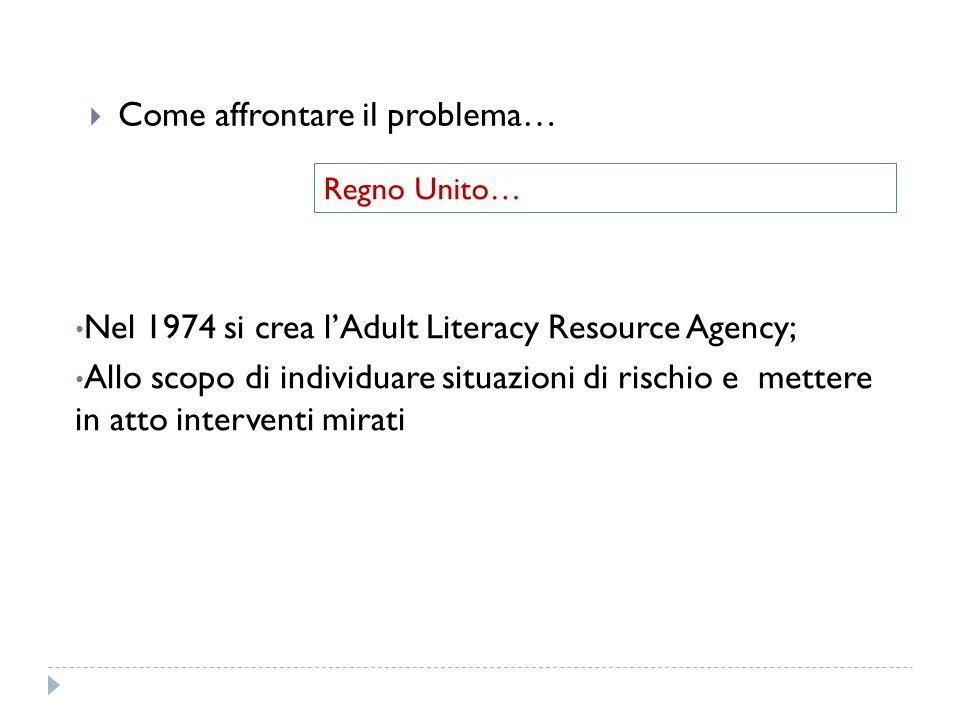Come affrontare il problema… Regno Unito… Nel 1974 si crea lAdult Literacy Resource Agency; Allo scopo di individuare situazioni di rischio e mettere in atto interventi mirati