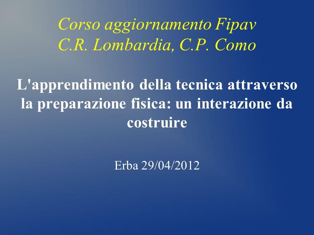 Corso aggiornamento Fipav C.R. Lombardia, C.P. Como L'apprendimento della tecnica attraverso la preparazione fisica: un interazione da costruire Erba