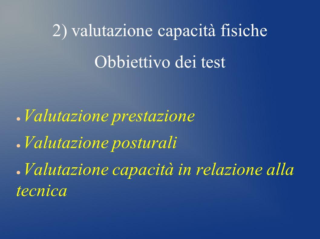 2) valutazione capacità fisiche Obbiettivo dei test Valutazione prestazione Valutazione posturali Valutazione capacità in relazione alla tecnica