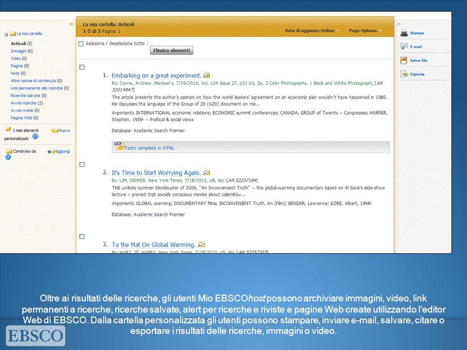 Oltre ai risultati delle ricerche, gli utenti Mio EBSCOhost possono archiviare immagini, video, link permanenti a ricerche, ricerche salvate, alert per ricerche e riviste e pagine Web create utilizzando leditor Web di EBSCO.