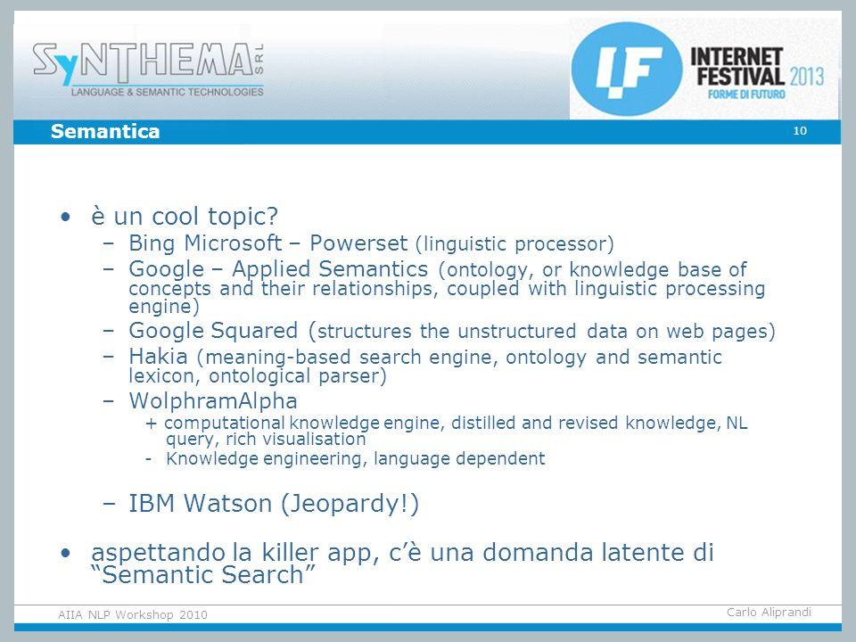 Carlo Aliprandi 10 AIIA NLP Workshop 2010 Semantica è un cool topic? –Bing Microsoft – Powerset (linguistic processor) –Google – Applied Semantics (on