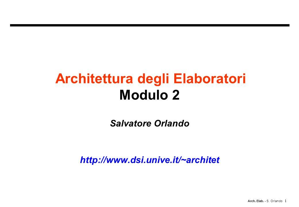 Arch. Elab. - S. Orlando Salvatore Orlando http://www.dsi.unive.it/~architet Architettura degli Elaboratori Modulo 2